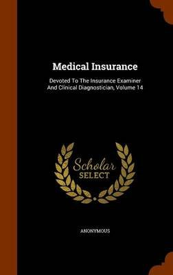 Medical Insurance - Devoted to the Insurance Examiner and Clinical Diagnostician, Volume 14 (Hardcover): Anonymous