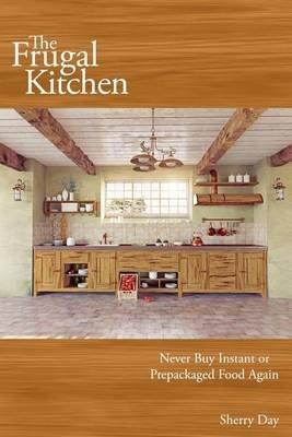 The Frugal Kitchen - Never Buy Instant or Prepackaged Food Again (Paperback): Sherry Day