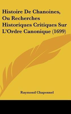 Histoire de Chanoines, Ou Recherches Historiques Critiques Sur L'Ordre Canonique (1699) (English, French, Hardcover):...