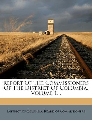 Report of the Commissioners of the District of Columbia, Volume 1... (Paperback): District of Columbia Board of Commissio