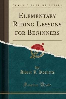 Elementary Riding Lessons for Beginners (Classic Reprint) (Paperback): Albert J Rochette