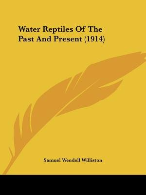 Water Reptiles of the Past and Present (1914) (Paperback): Samuel Wendell Williston