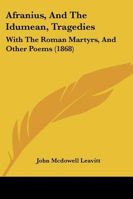 Afranius, and the Idumean, Tragedies - With the Roman Martyrs, and Other Poems (1868) (Paperback): John McDowell Leavitt
