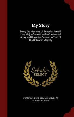 My Story - Being the Memoirs of Benedict Arnold: Late Major-General in the Continental Army and Brigadier-General in That of...