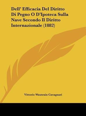 Dell' Efficacia del Diritto Di Pegno O D'Ipoteca Sulla Nave Secondo Il Diritto Internazionale (1882) (English,...