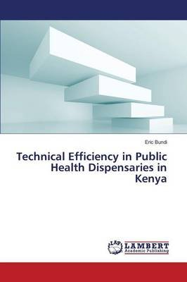 Technical Efficiency in Public Health Dispensaries in Kenya (Paperback): Bundi Eric