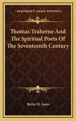Thomas Traherne and the Spiritual Poets of the Seventeenth Century (Hardcover): Rufus M. Jones