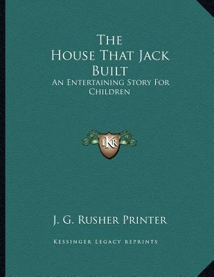 The House That Jack Built - An Entertaining Story for Children (Paperback): J. G. Rusher Printer