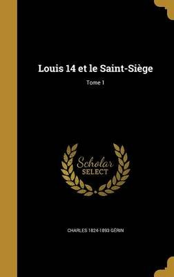 Louis 14 Et Le Saint-Siege; Tome 1 (French, Hardcover): Charles 1824-1893 Gerin