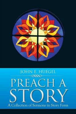 Preach a Story - A Collection of Sermons in Story Form (Paperback): John E. Huegel