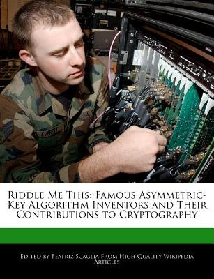 Riddle Me This - Famous Asymmetric-Key Algorithm Inventors and Their Contributions to Cryptography (Paperback): Beatriz Scaglia