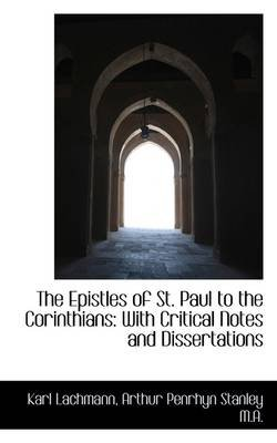 The Epistles of St. Paul to the Corinthians - With Critical Notes and Dissertations (Paperback): Karl Lachmann, Arthur Penrhyn...