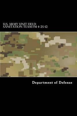 U.S. Army Unit Field Sanitation Team FM 4-25-12 - FM 21-10-1 (Paperback): Department of Defense
