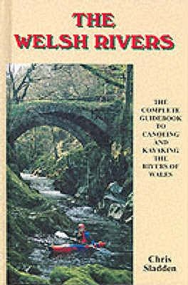 The Welsh Rivers - The Complete Guide to Canoeing and Kayaking the Rivers of Wales (Hardcover): Chris Sladden