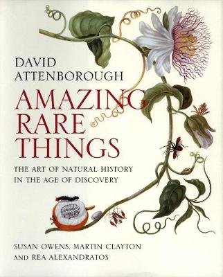 Amazing Rare Things - The Art of Natural History in the Age of Discovery (Paperback): David Attenborough, Susan Owens, Martin...