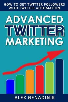Advanced Twitter Marketing - How to Get Twitter Followers with Twitter Automation: Advanced Twitter Marketing Strategies to...