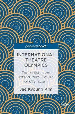 International Theatre Olympics - The Artistic and Intercultural Power of Olympism (Hardcover, 1st ed. 2016): Jae Kyoung Kim