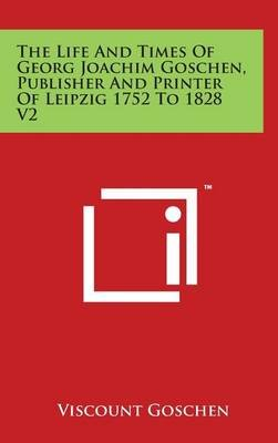 The Life and Times of Georg Joachim Goschen, Publisher and Printer of Leipzig 1752 to 1828 V2 (Hardcover): Viscount Goschen