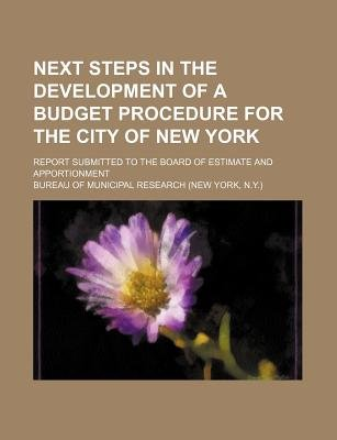 Next Steps in the Development of a Budget Procedure for the City of New York; Report Submitted to the Board of Estimate and...