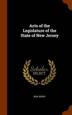 Acts of the Legislature of the State of New Jersey (Hardcover): New Jersey.