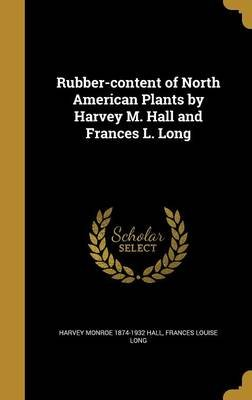 Rubber-Content of North American Plants by Harvey M. Hall and Frances L. Long (Hardcover): Harvey Monroe 1874-1932 Hall,...