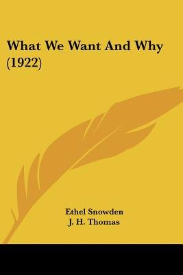 What We Want And Why (1922) (Paperback): Ethel Snowden, J. H Thomas, Robert Williams
