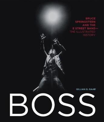 Boss - Bruce Springsteen and the E Street Band - The Illustrated History (Hardcover): Gillian G. Gaar