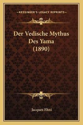 Der Vedische Mythus Des Yama (1890) (German, Paperback): Jacques Ehni