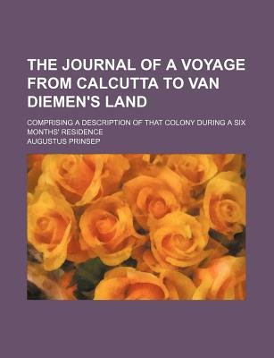 The Journal of a Voyage from Calcutta to Van Diemen's Land; Comprising a Description of That Colony During a Six...