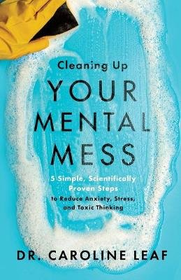 Cleaning Up Your Mental Mess - 5 Simple, Scientifically Proven Steps to Reduce Anxiety, Stress, and Toxic Thinking (Paperback):...