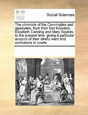 The Chronicle of the Canningites and Gipseyites, from Their First Founders, Elizabeth Canning and Mary Squires, to the Present...
