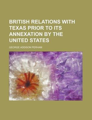 British Relations with Texas Prior to Its Annexation by the United States (Paperback): George Addison Perham