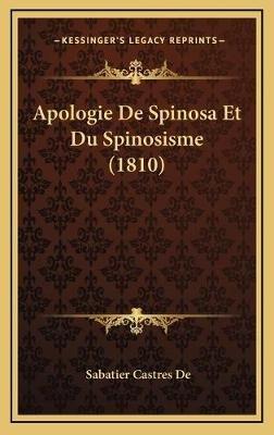 Apologie de Spinosa Et Du Spinosisme (1810) Apologie de Spinosa Et Du Spinosisme (1810) (Hardcover): Sabatier Castres De
