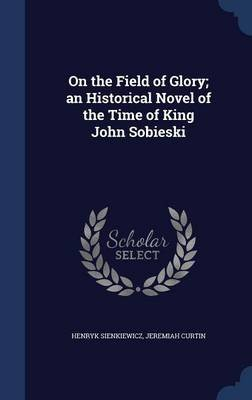 On the Field of Glory; An Historical Novel of the Time of King John Sobieski (Hardcover): Henryk Sienkiewicz, Jeremiah Curtin
