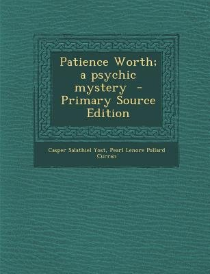 Patience Worth; A Psychic Mystery (Paperback, Primary Source): Casper Salathiel Yost, Pearl Lenore Pollard Curran