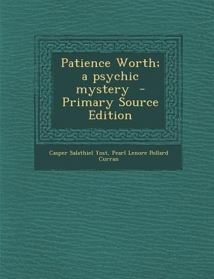 Patience Worth; A Psychic Mystery (Paperback, Primary Source): Casper Salathiel Yost, Pearl Lenore Pollard Curran