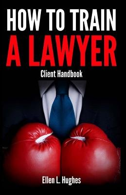 How to Train a Lawyer - The Client Handbook (Paperback): Ellen Hughes
