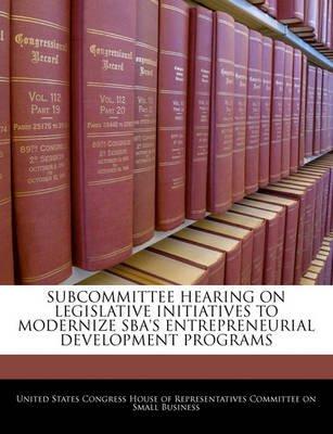Subcommittee Hearing on Legislative Initiatives to Modernize Sba's Entrepreneurial Development Programs (Paperback):...