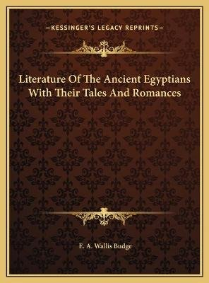Literature of the Ancient Egyptians with Their Tales and Romliterature of the Ancient Egyptians with Their Tales and Romances...