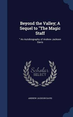 Beyond the Valley; A Sequel to the Magic Staff - An Autobiography of Andrew Jackson Davis (Hardcover): Andrew Jackson Davis
