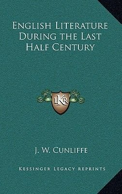 English Literature During the Last Half Century (Hardcover): J. W. Cunliffe