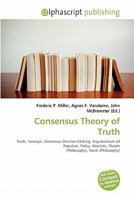 Consensus Theory of Truth (Paperback): Frederic P. Miller, Agnes F. Vandome, John McBrewster