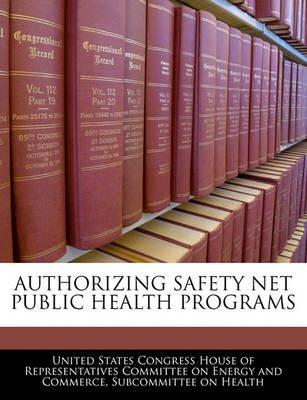 Authorizing Safety Net Public Health Programs (Paperback): United States Congress House of Represen