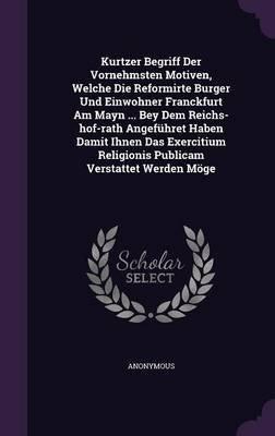Kurtzer Begriff Der Vornehmsten Motiven, Welche Die Reformirte Burger Und Einwohner Franckfurt Am Mayn ... Bey Dem...