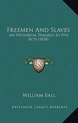 Freemen and Slaves - An Historical Tragedy, in Five Acts (1838) (Hardcover): William Ball