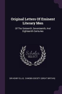 Original Letters of Eminent Literary Men - Of the Sixteenth, Seventeenth, and Eighteenth Centuries (Paperback): Sir Henry Ellis