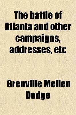 The Battle of Atlanta and Other Campaigns, Addresses, Etc (Paperback): Grenville Mellen Dodge