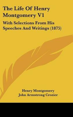 The Life of Henry Montgomery V1 - With Selections from His Speeches and Writings (1875) (Hardcover): Henry Montgomery