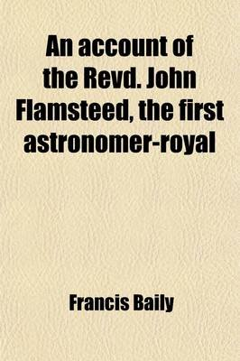 An Account of the Revd. John Flamsteed, the First Astronomer-Royal; Compiled from His Own Manuscripts, and Other Authentic...