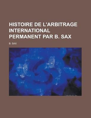 Histoire de L'Arbitrage International Permanent Par B. Sax (Paperback): Us Government, B. Sax